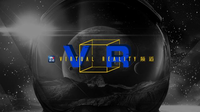你好,全景时代!央视新闻客户端推出《VR》频道
