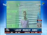 """""""人脸识别""""抓拍闯红灯,靠谱吗? TV透 2017.6.14 - 厦门电视台 00:25:21"""