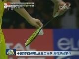 [视频]中国羽毛球男队战胜日本队 重夺汤姆斯杯