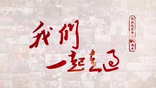 《我们一起走过——致敬改革开放40周年》 第一集 弄潮儿向涛头立 00:34:59