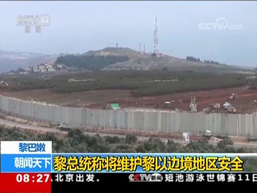 [朝闻天下]黎巴嫩 黎总统称将维护黎以边境地区安全