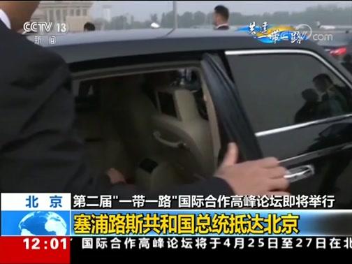 """[新闻30分]北京 第二届""""一带一路""""国际合作高峰论坛即将举行 塞浦路斯共和国总统抵达北京"""
