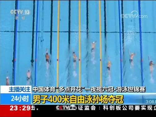 """[24小时]中国体育""""多点开花""""一夜揽六冠·游泳世锦赛 男子400米自由泳孙杨夺冠"""