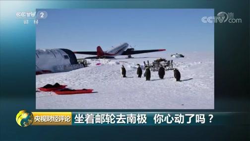 《央视财经评论》 20190908 南极邮轮启航 消费有啥新潮流?