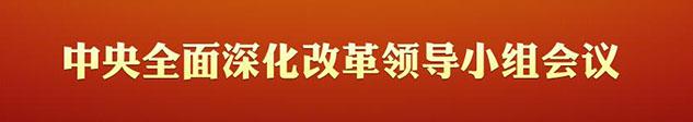 中央全面深化改革领导小组会议
