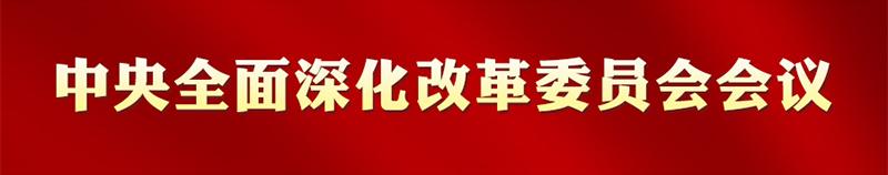 专栏:中央全面深化改革委员会会议