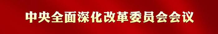 中央全面深化改革委员会历次会议