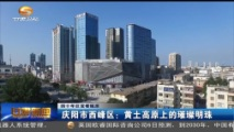 四十年巨变看陇原 庆阳市西峰区:黄土高原上的璀璨明珠