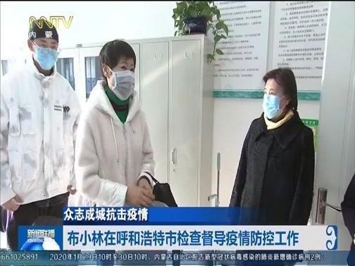 [内蒙古新闻联播]众志成城抗击疫情:布小林在呼和浩特市检查督导疫情防控工作