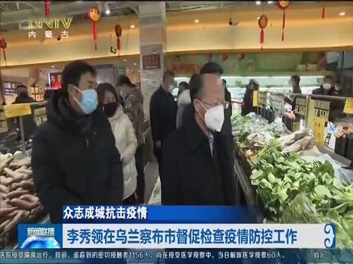 [内蒙古新闻联播]众志成城抗击疫情 李秀领在乌兰察布市督促检查疫情防控工作