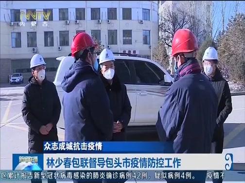 [内蒙古新闻联播]众志成城抗击疫情 林少春包联督导包头市疫情防控工作