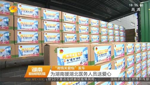"""[湖南新闻联播]""""湘情关爱包""""发车 为湖南援湖北医务人员送爱心"""