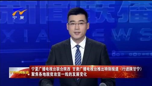 [宁夏新闻联播]宁夏广播电视台联合陕西 甘肃广播电视台推出特别报道《行进陕甘宁》 聚焦各地脱贫攻坚一线的