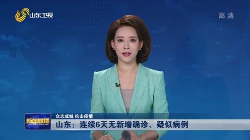 [山东新闻联播]众志成城 抗击疫情 山东:连续6天无新增确诊、疑似病例