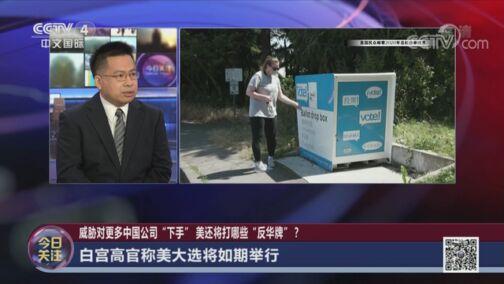 """《今日关注》 20200803 威胁对更多中国公司""""下手"""" 美还将打哪些""""反华牌""""?"""