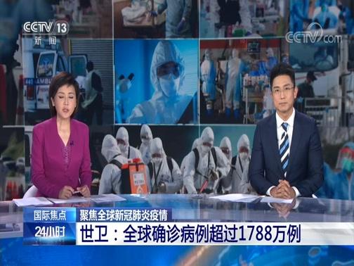 [24小时]国际焦点 聚焦全球新冠肺炎疫情 世卫:全球确诊病例超过1788万例