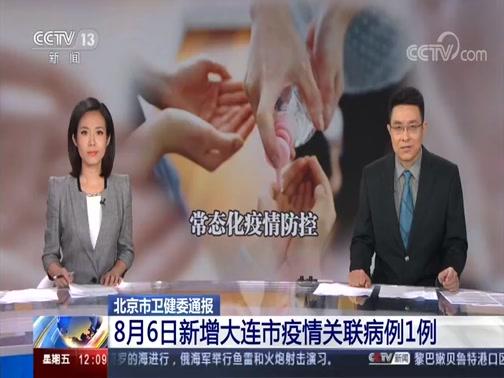 [新闻30分]北京市卫健委通报 8月6日新增大连市疫情关联病例1例央视网2020年08月07日 12:29