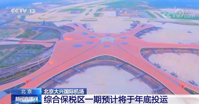 北京大兴国际机场综保区一期预计将于年底投运 助力经济发展
